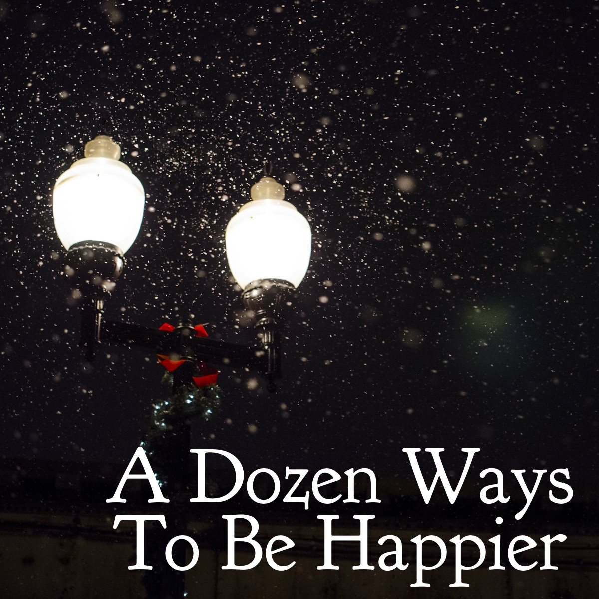 A Dozen Ways to Be Happier