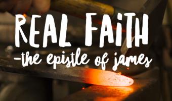 REAL FAITH: The Epistle of James